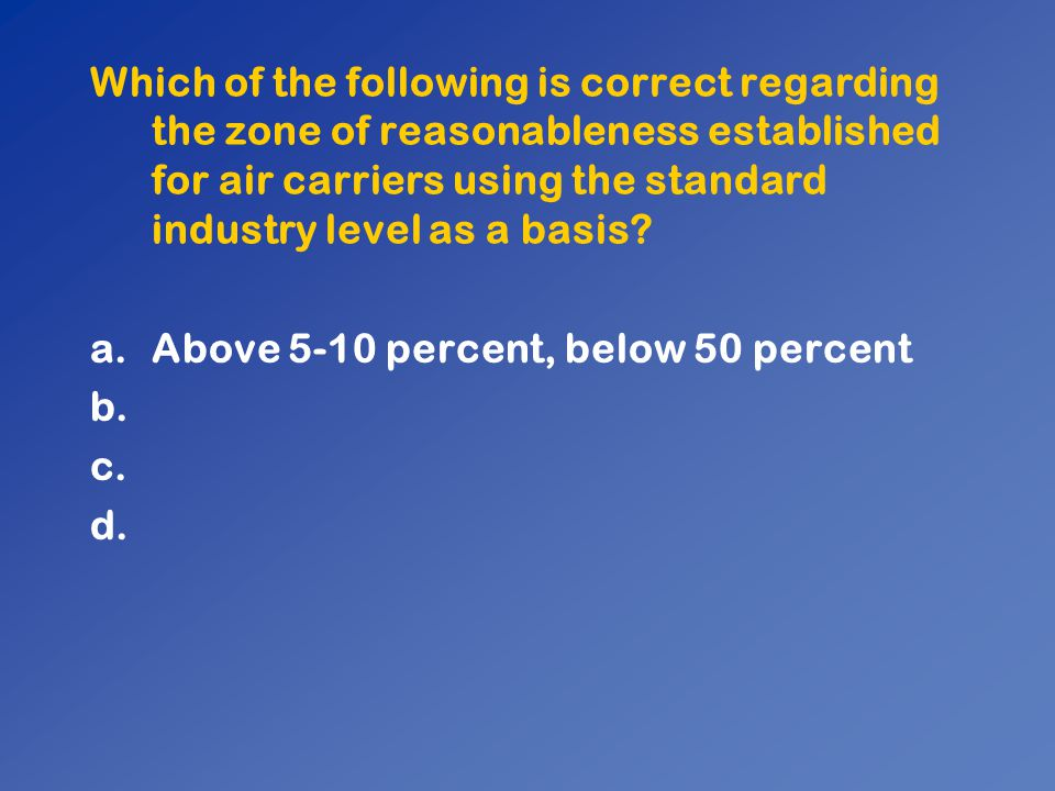 Which of the following is correct regarding the zone of reasonableness established for air carriers using the standard industry level as a basis