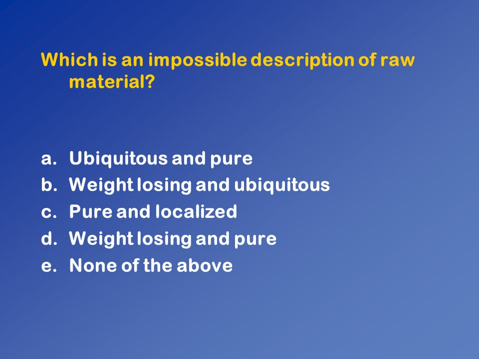 Which is an impossible description of raw material
