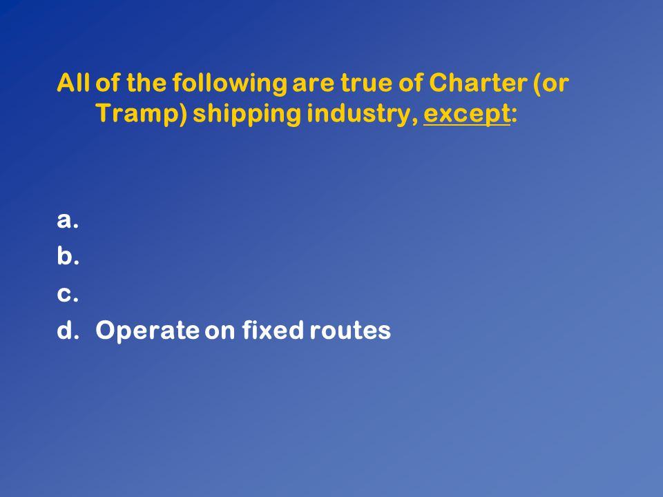 All of the following are true of Charter (or Tramp) shipping industry, except: