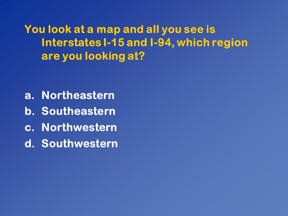 You look at a map and all you see is Interstates I-15 and I-94, which region are you looking at