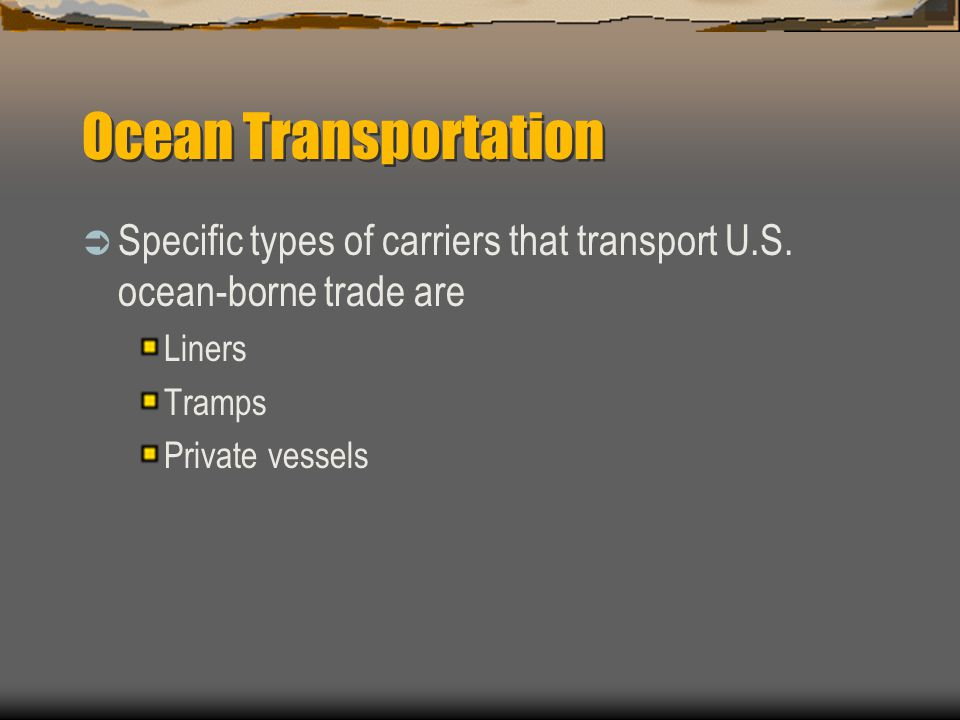 Ocean Transportation Specific types of carriers that transport U.S. ocean-borne trade are. Liners.