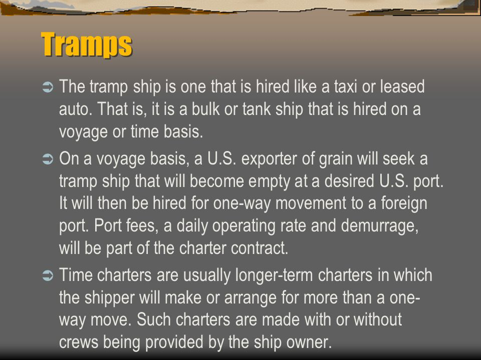 Tramps The tramp ship is one that is hired like a taxi or leased auto. That is, it is a bulk or tank ship that is hired on a voyage or time basis.