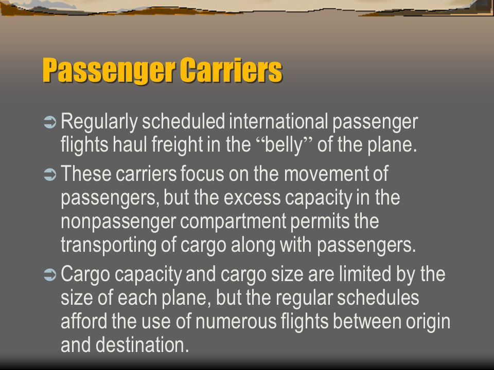 Passenger Carriers Regularly scheduled international passenger flights haul freight in the belly of the plane.