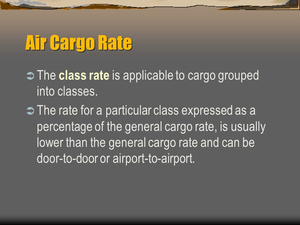 Air Cargo Rate The class rate is applicable to cargo grouped into classes.