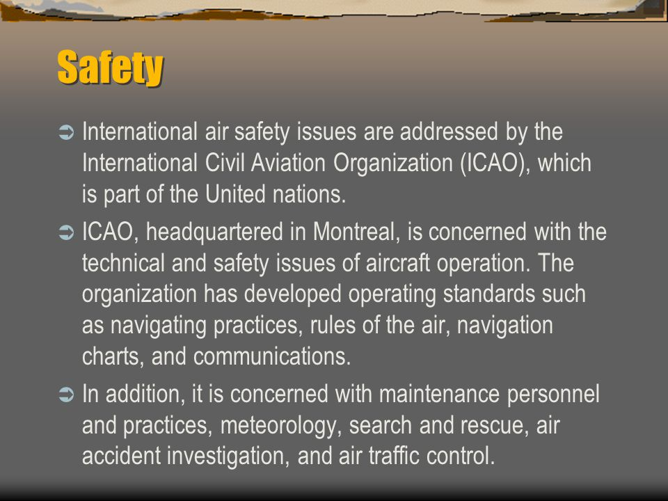 Safety International air safety issues are addressed by the International Civil Aviation Organization (ICAO), which is part of the United nations.