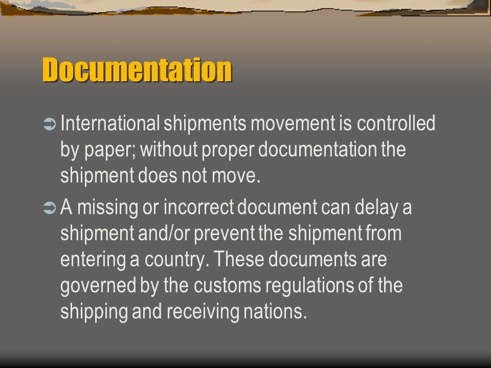 Documentation International shipments movement is controlled by paper; without proper documentation the shipment does not move.