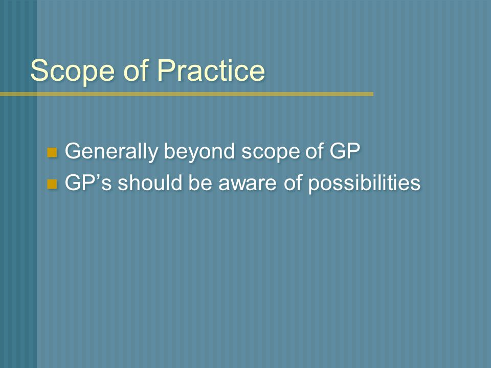 Scope of Practice Generally beyond scope of GP