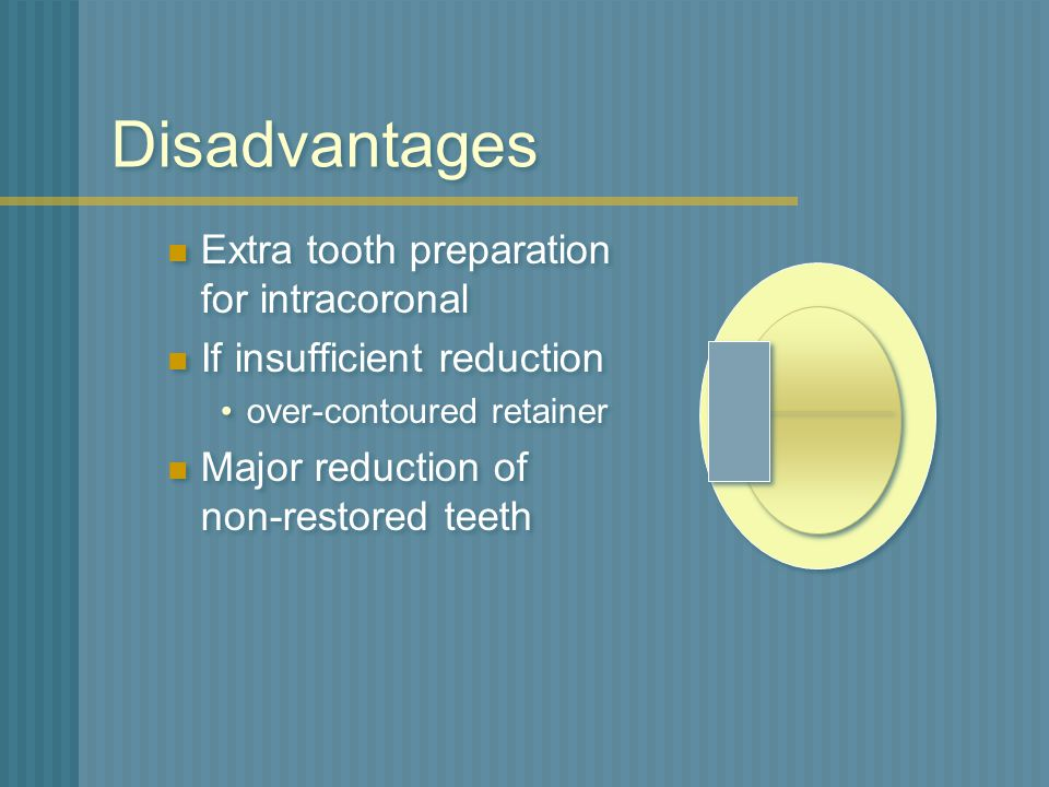 Disadvantages Extra tooth preparation for intracoronal
