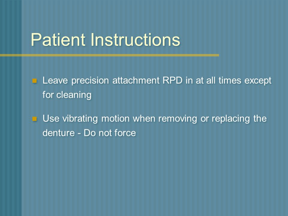 Patient Instructions Leave precision attachment RPD in at all times except for cleaning.