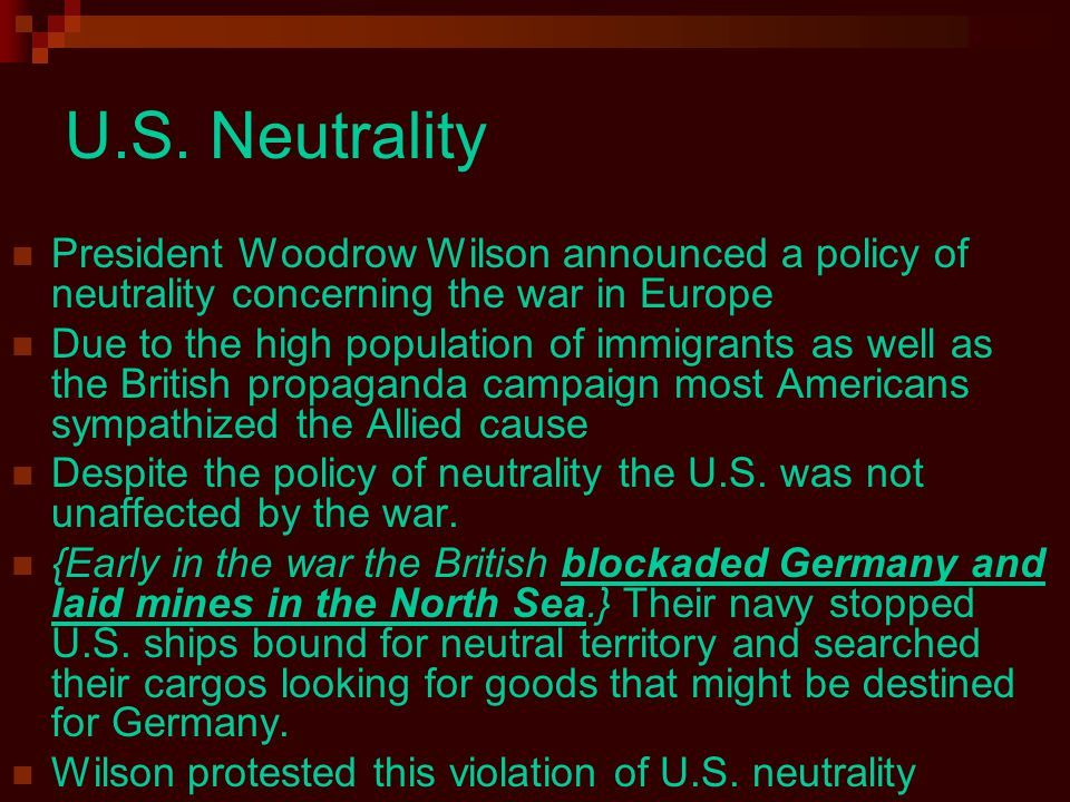 U.S. Neutrality President Woodrow Wilson announced a policy of neutrality concerning the war in Europe.