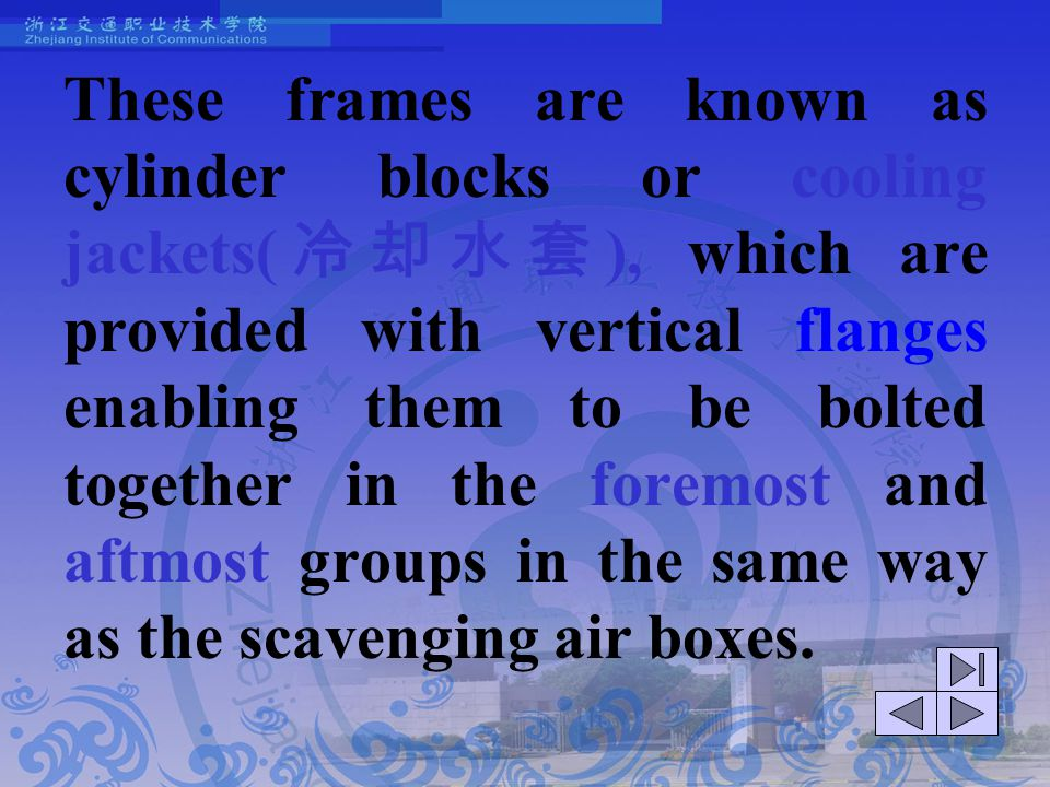 These frames are known as cylinder blocks or cooling jackets(冷却水套), which are provided with vertical flanges enabling them to be bolted together in the foremost and aftmost groups in the same way as the scavenging air boxes.