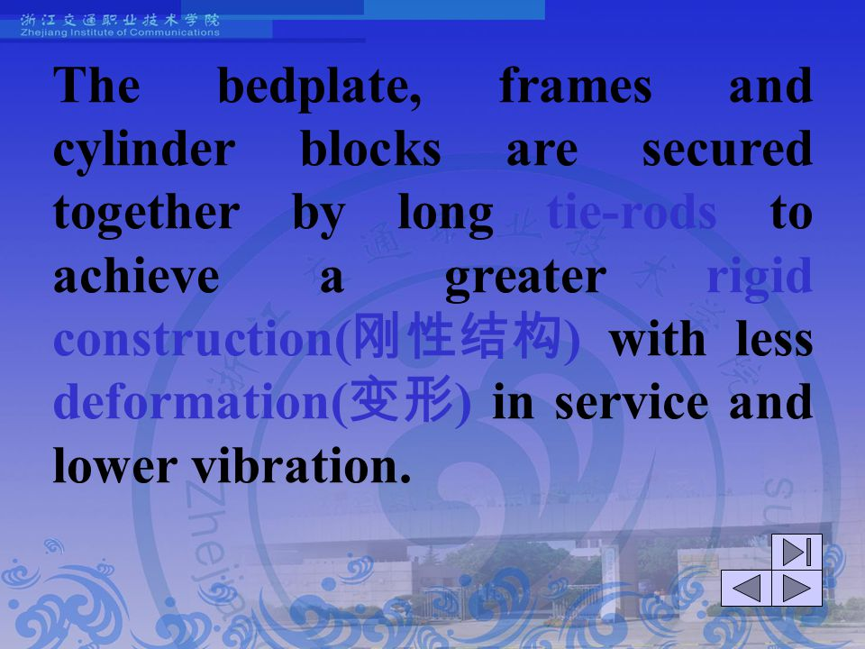 The bedplate, frames and cylinder blocks are secured together by long tie-rods to achieve a greater rigid construction(刚性结构) with less deformation(变形) in service and lower vibration.