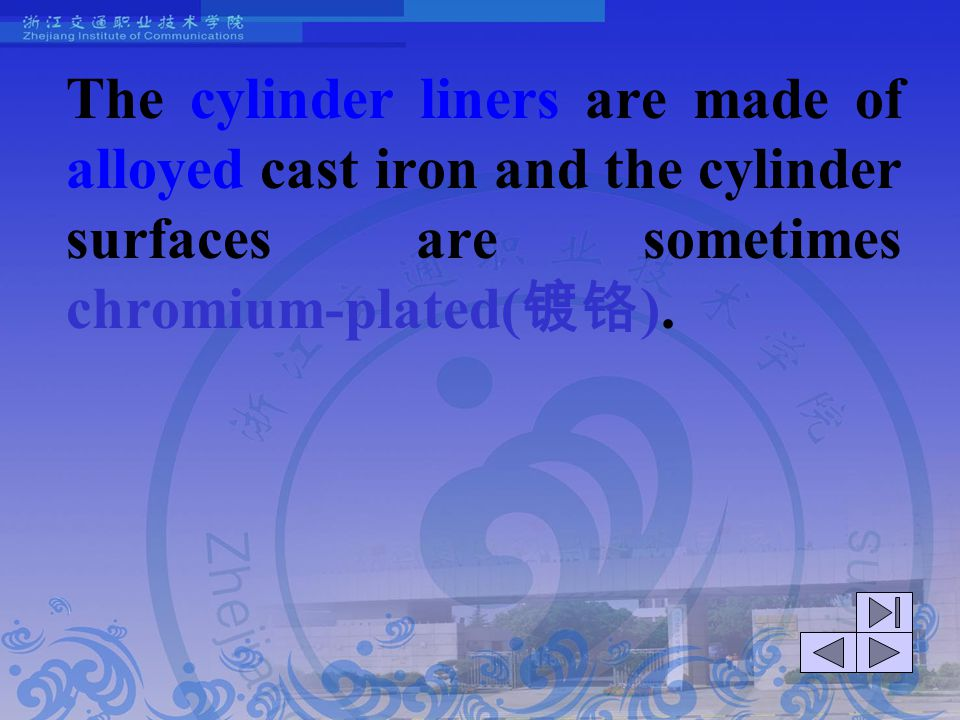 The cylinder liners are made of alloyed cast iron and the cylinder surfaces are sometimes chromium-plated(镀铬).