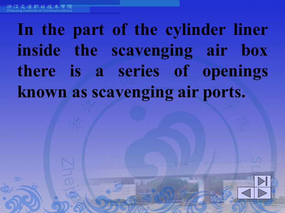 In the part of the cylinder liner inside the scavenging air box there is a series of openings known as scavenging air ports.