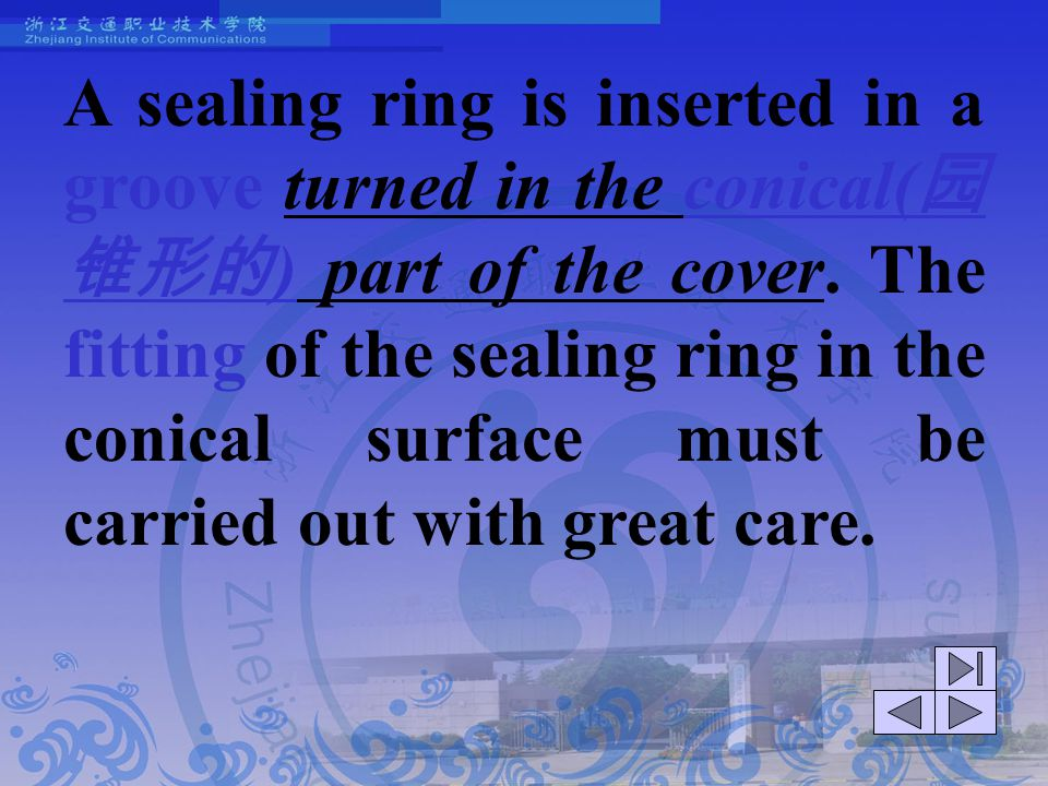 A sealing ring is inserted in a groove turned in the conical(园锥形的) part of the cover. The fitting of the sealing ring in the conical surface must be carried out with great care.