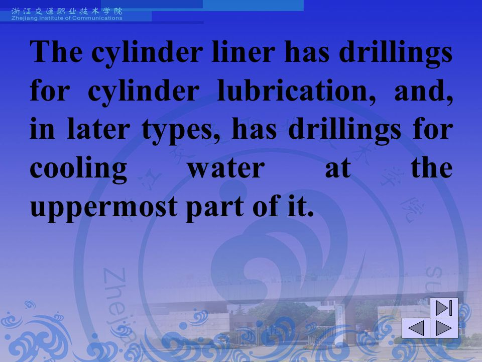 The cylinder liner has drillings for cylinder lubrication, and, in later types, has drillings for cooling water at the uppermost part of it.