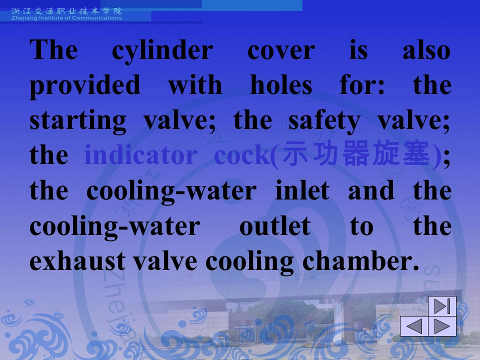 The cylinder cover is also provided with holes for: the starting valve; the safety valve; the indicator cock(示功器旋塞); the cooling-water inlet and the cooling-water outlet to the exhaust valve cooling chamber.