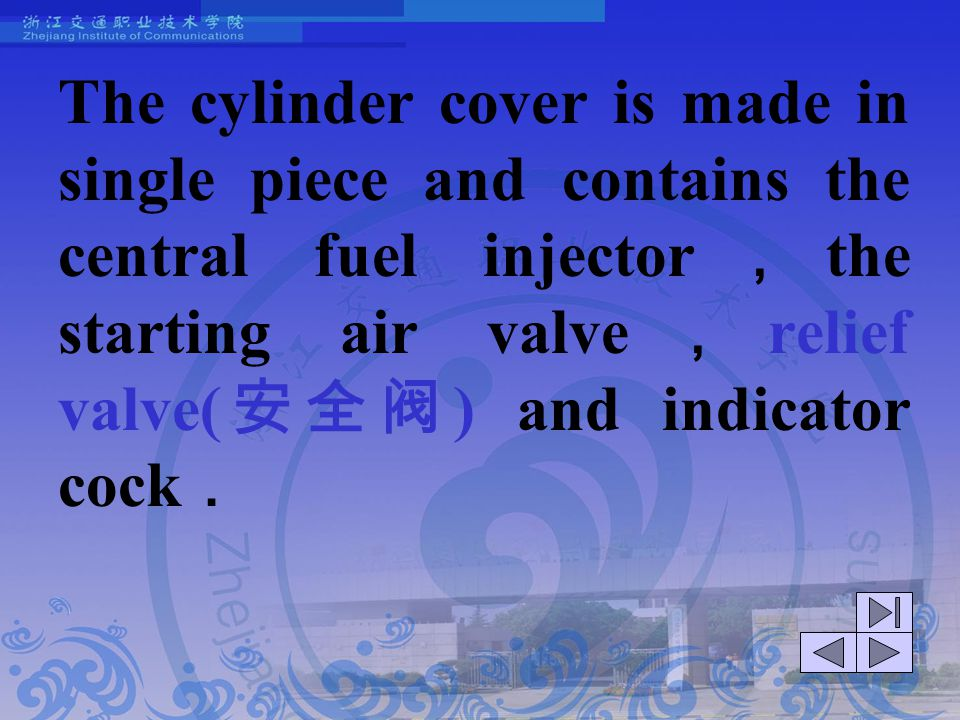 The cylinder cover is made in single piece and contains the central fuel injector,the starting air valve,relief valve(安全阀) and indicator cock.