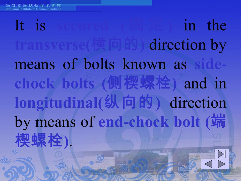 It is secured (固定) in the transverse(横向的) direction by means of bolts known as side-chock bolts (侧楔螺栓) and in longitudinal(纵向的) direction by means of end-chock bolt (端楔螺栓).