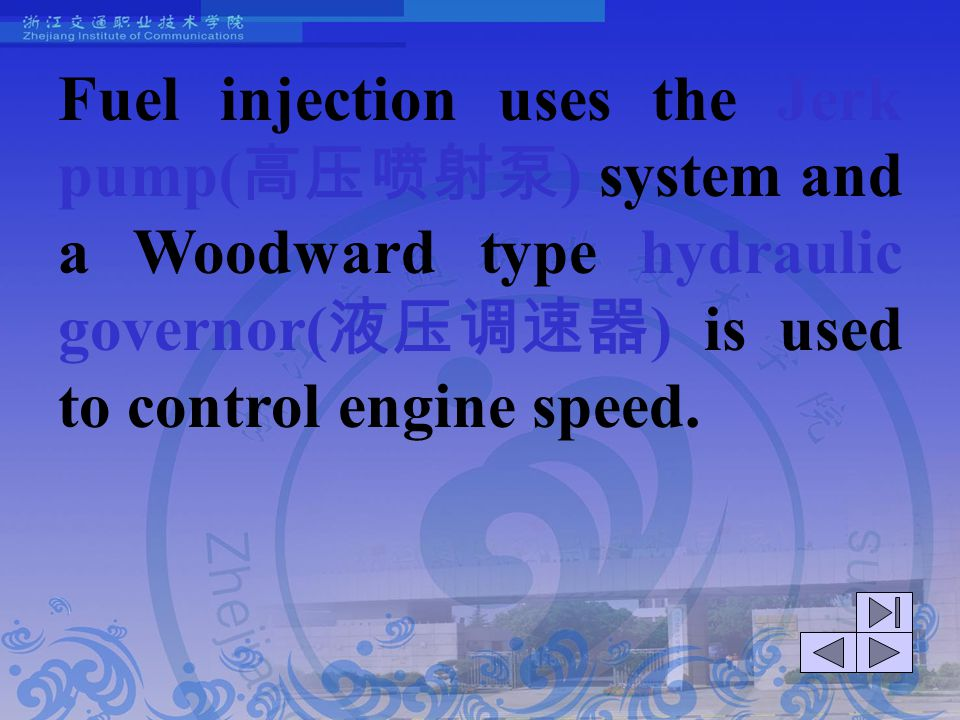 Fuel injection uses the Jerk pump(高压喷射泵) system and a Woodward type hydraulic governor(液压调速器) is used to control engine speed.