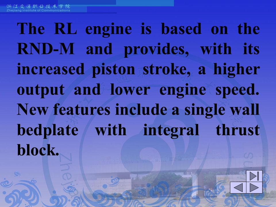 The RL engine is based on the RND-M and provides, with its increased piston stroke, a higher output and lower engine speed. New features include a single wall bedplate with integral thrust block.