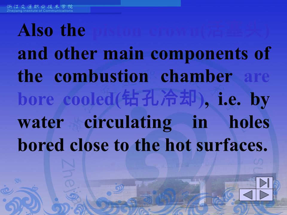 Also the piston crown(活塞头) and other main components of the combustion chamber are bore cooled(钻孔冷却), i.e. by water circulating in holes bored close to the hot surfaces.
