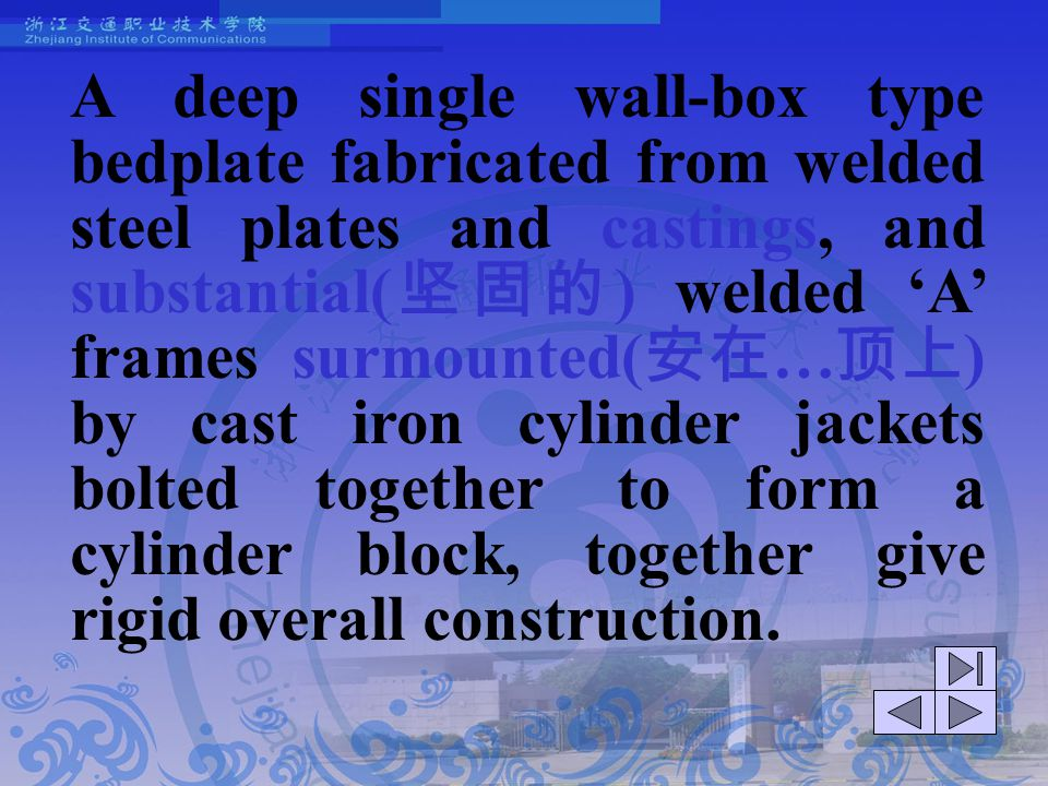 A deep single wall-box type bedplate fabricated from welded steel plates and castings, and substantial(坚固的) welded 'A' frames surmounted(安在…顶上) by cast iron cylinder jackets bolted together to form a cylinder block, together give rigid overall construction.