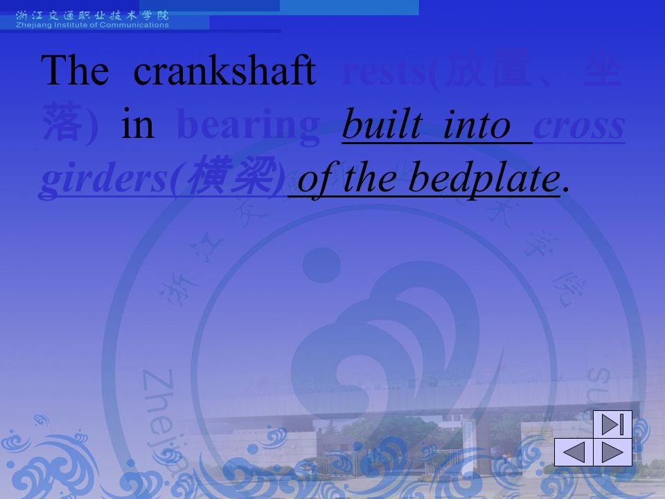 The crankshaft rests(放置、坐落) in bearing built into cross girders(横梁) of the bedplate.