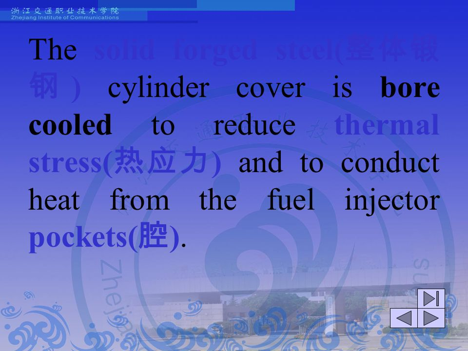 The solid forged steel(整体锻钢) cylinder cover is bore cooled to reduce thermal stress(热应力) and to conduct heat from the fuel injector pockets(腔).