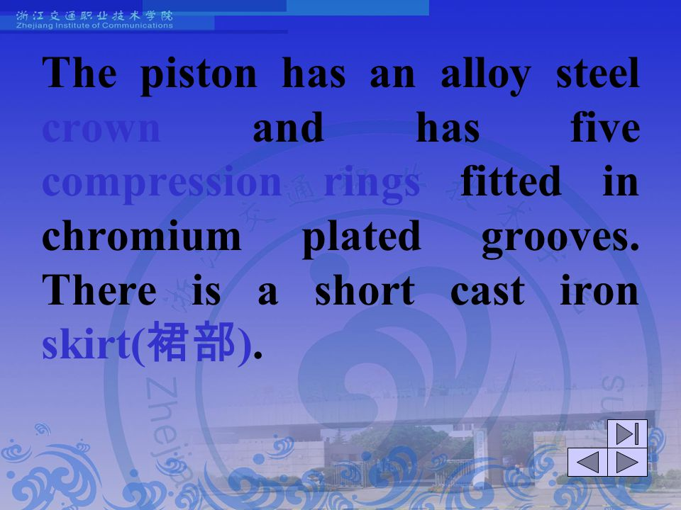 The piston has an alloy steel crown and has five compression rings fitted in chromium plated grooves. There is a short cast iron skirt(裙部).