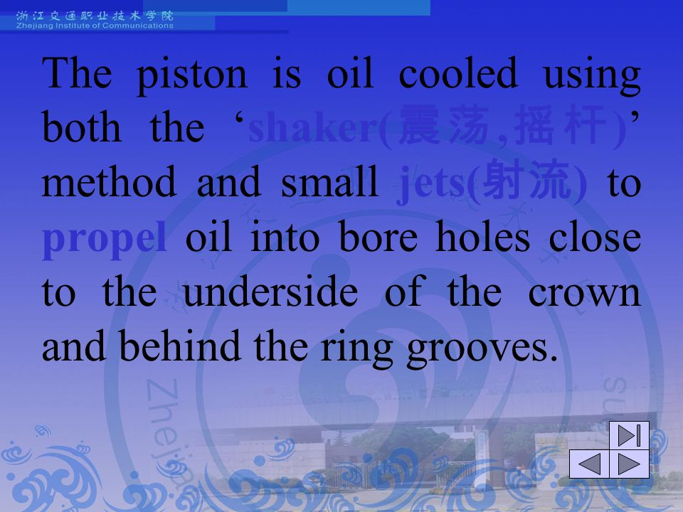The piston is oil cooled using both the 'shaker(震荡,摇杆)' method and small jets(射流) to propel oil into bore holes close to the underside of the crown and behind the ring grooves.