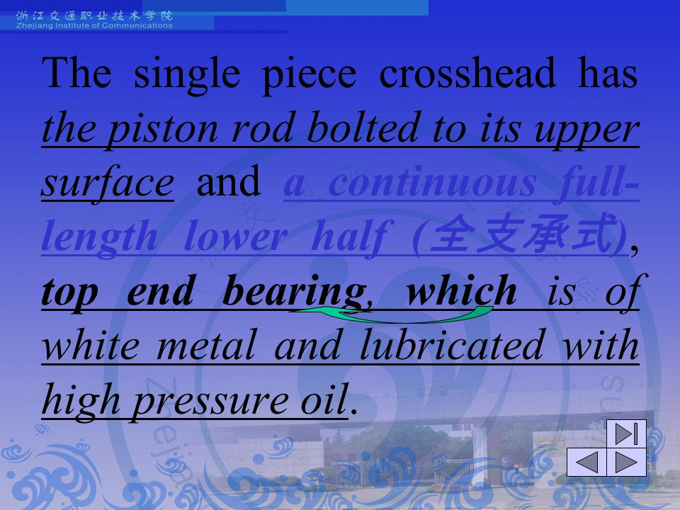The single piece crosshead has the piston rod bolted to its upper surface and a continuous full-length lower half (全支承式), top end bearing, which is of white metal and lubricated with high pressure oil.
