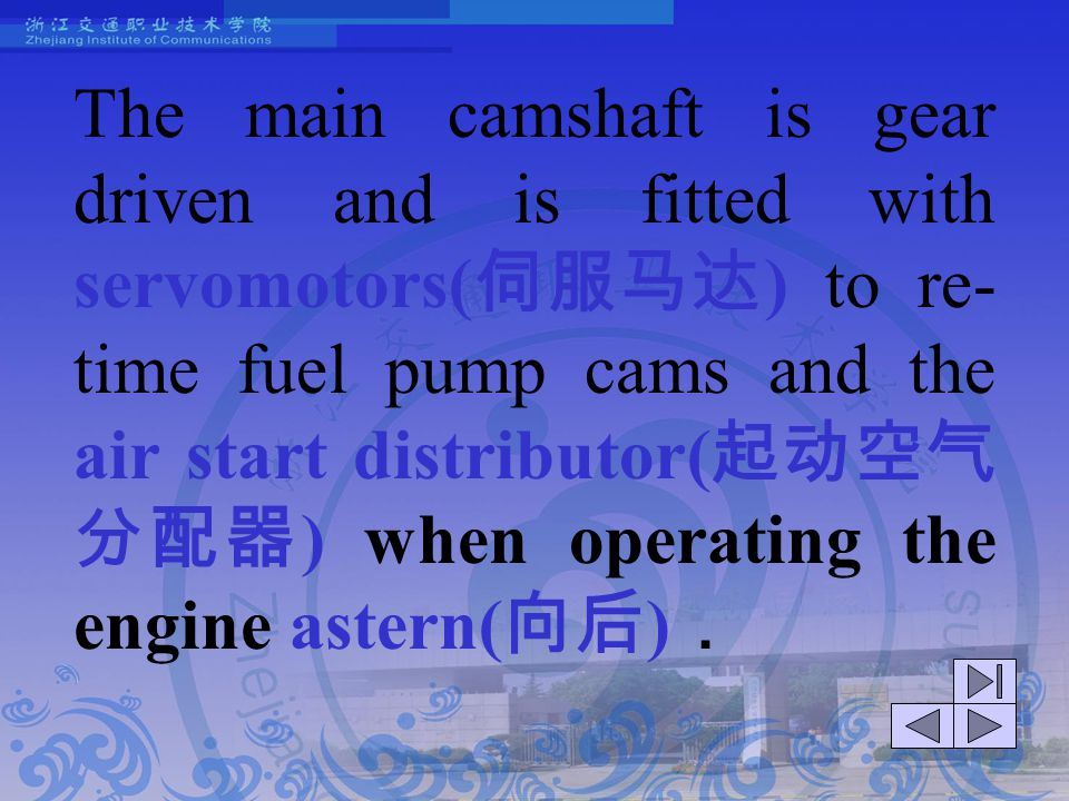 The main camshaft is gear driven and is fitted with servomotors(伺服马达) to re-time fuel pump cams and the air start distributor(起动空气分配器) when operating the engine astern(向后).