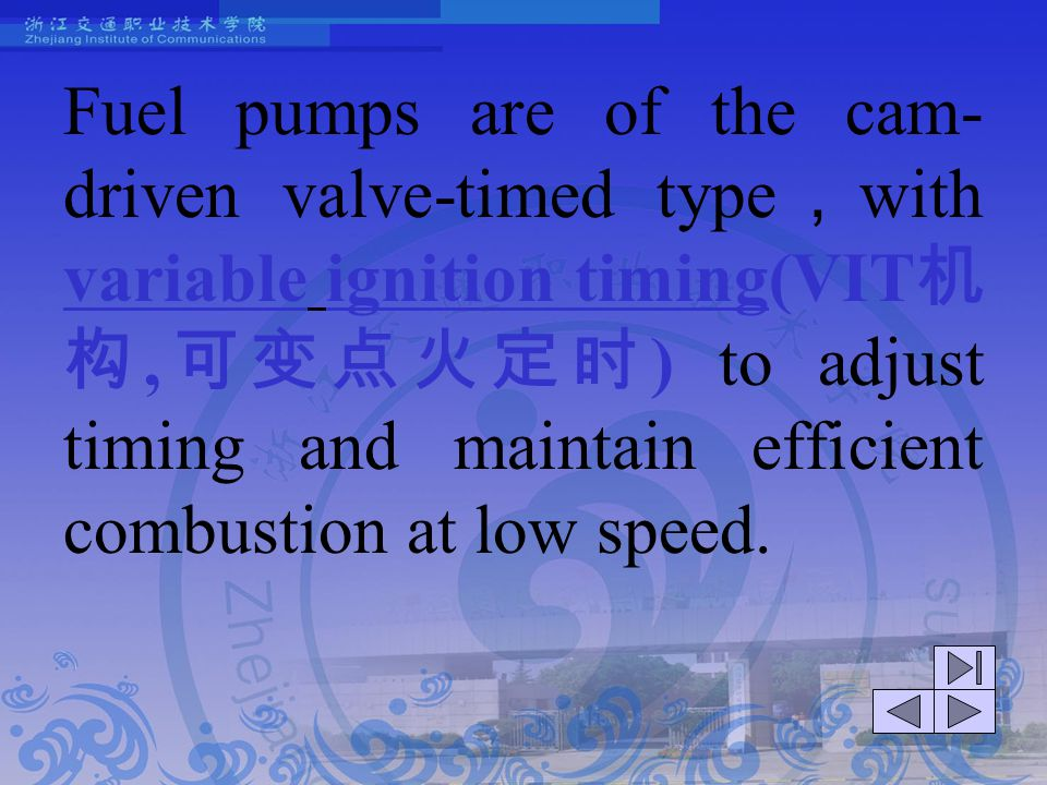 Fuel pumps are of the cam-driven valve-timed type,with variable ignition timing(VIT机构,可变点火定时) to adjust timing and maintain efficient combustion at low speed.
