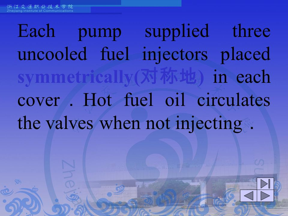 Each pump supplied three uncooled fuel injectors placed symmetrically(对称地) in each cover.Hot fuel oil circulates the valves when not injecting.