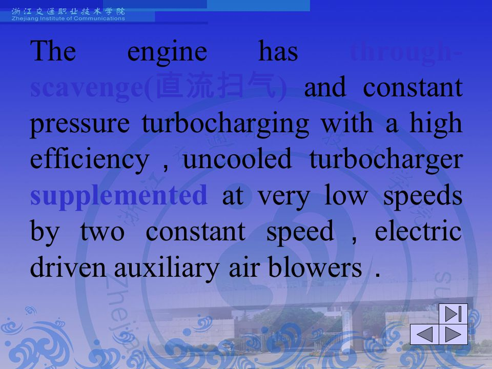 The engine has through-scavenge(直流扫气) and constant pressure turbocharging with a high efficiency,uncooled turbocharger supplemented at very low speeds by two constant speed,electric driven auxiliary air blowers.