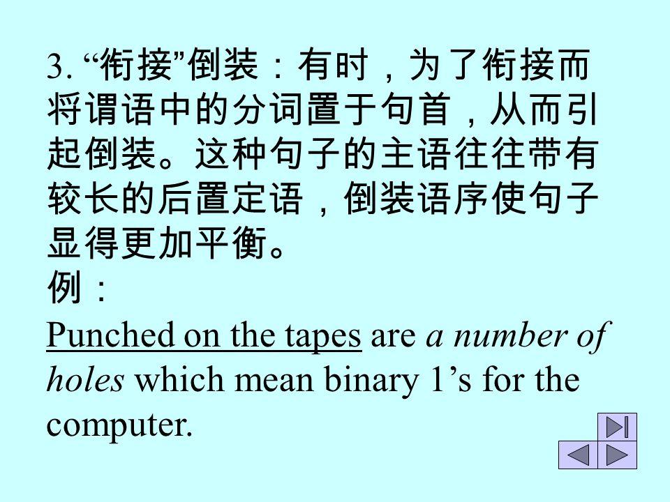 3. 衔接 倒装:有时,为了衔接而 将谓语中的分词置于句首,从而引. 起倒装。这种句子的主语往往带有. 较长的后置定语,倒装语序使句子. 显得更加平衡。 例: Punched on the tapes are a number of.