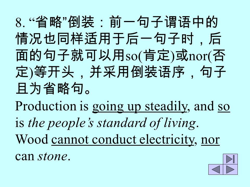 8. 省略 倒装:前一句子谓语中的 情况也同样适用于后一句子时,后. 面的句子就可以用so(肯定)或nor(否定)等开头,并采用倒装语序,句子且为省略句。 Production is going up steadily, and so.