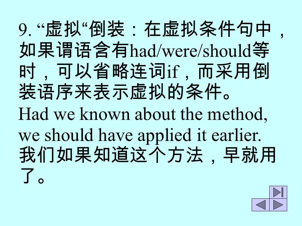 9. 虚拟 倒装:在虚拟条件句中,如果谓语含有had/were/should等时,可以省略连词if,而采用倒装语序来表示虚拟的条件。