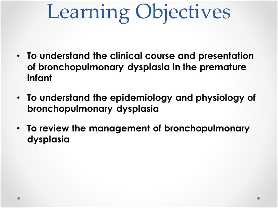Learning Objectives To understand the clinical course and presentation of bronchopulmonary dysplasia in the premature infant.