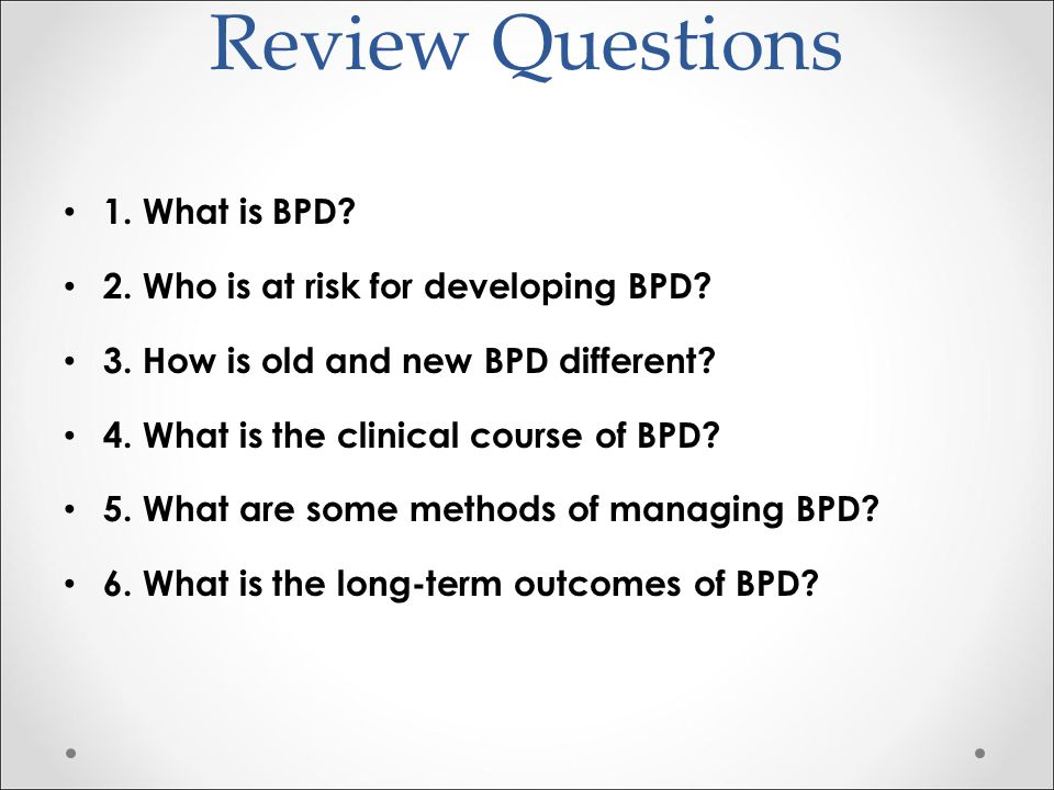 Review Questions 1. What is BPD 2. Who is at risk for developing BPD