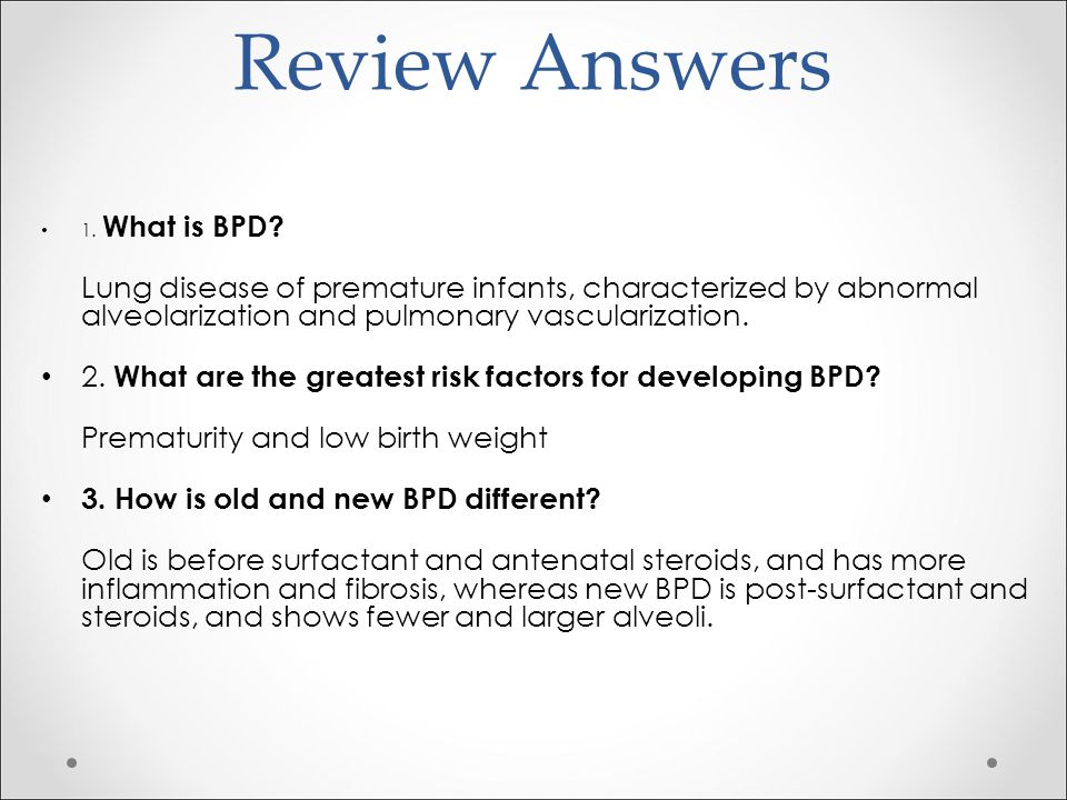 Review Answers 1. What is BPD Lung disease of premature infants, characterized by abnormal alveolarization and pulmonary vascularization.