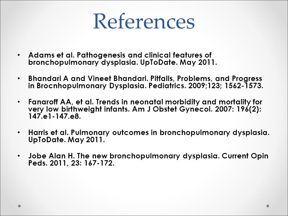 References Adams et al. Pathogenesis and clinical features of bronchopulmonary dysplasia. UpToDate. May 2011.