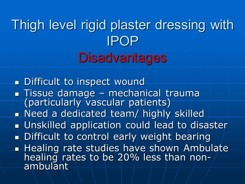 Thigh level rigid plaster dressing with IPOP Disadvantages