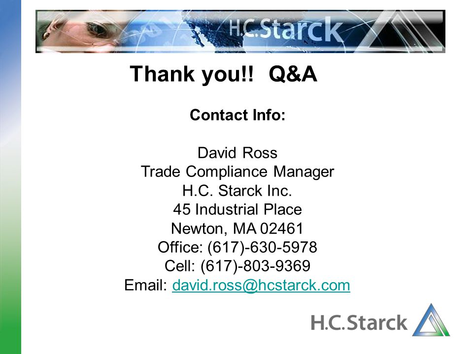 Thank you!! Q&A Contact Info: David Ross. Trade Compliance Manager. H.C. Starck Inc. 45 Industrial Place.