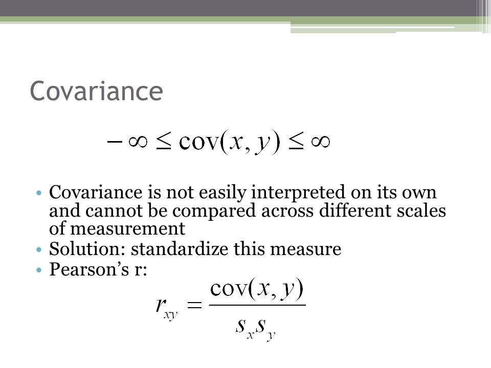 Covariance Covariance is not easily interpreted on its own and cannot be compared across different scales of measurement.