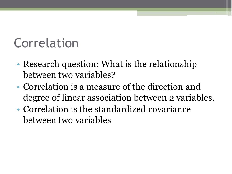 Correlation Research question: What is the relationship between two variables