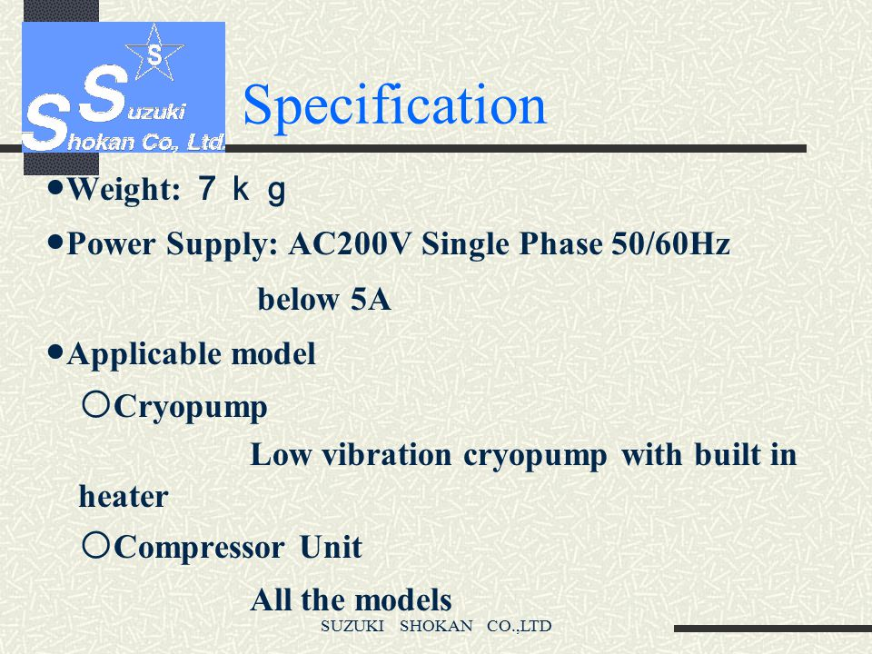 Specification ●Weight: 7kg ●Power Supply: AC200V Single Phase 50/60Hz
