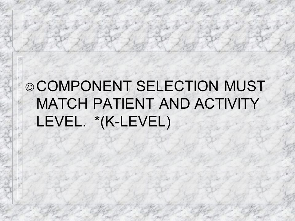 COMPONENT SELECTION MUST MATCH PATIENT AND ACTIVITY LEVEL. *(K-LEVEL)
