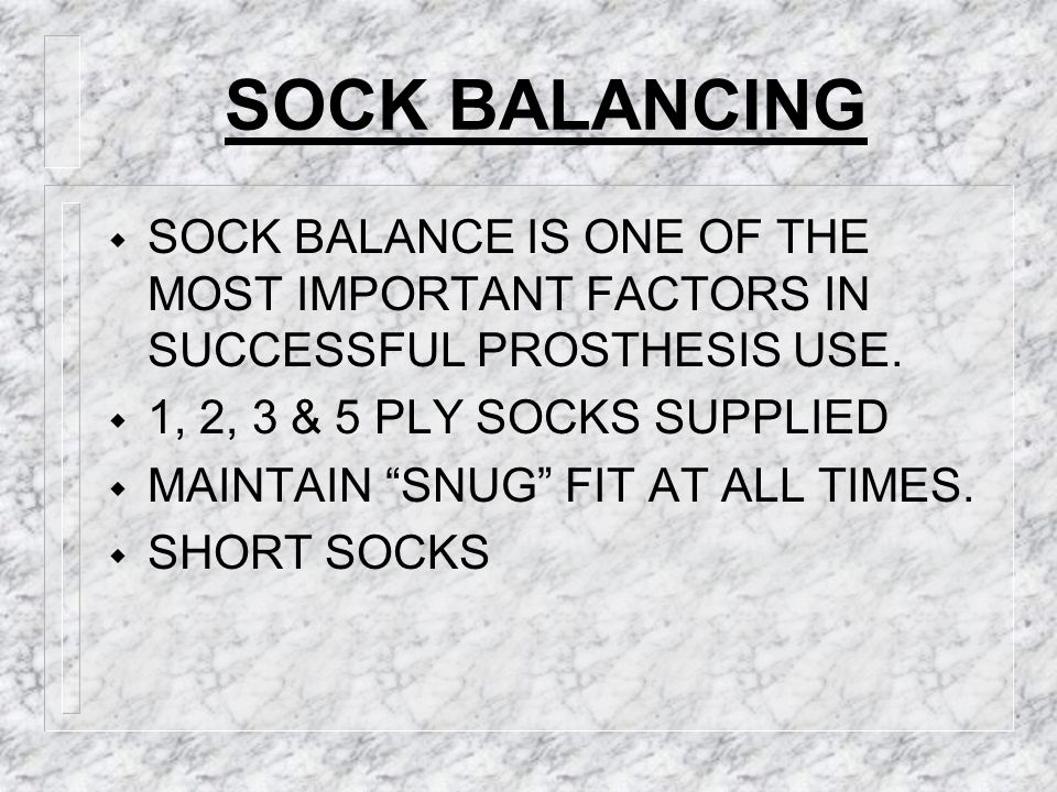 SOCK BALANCING SOCK BALANCE IS ONE OF THE MOST IMPORTANT FACTORS IN SUCCESSFUL PROSTHESIS USE. 1, 2, 3 & 5 PLY SOCKS SUPPLIED.